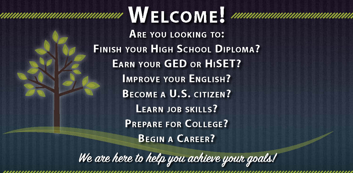 Welcome! Are you looking to: Finish your High School Diploma? Earn your GED or HiSET? Improve your English? Become a U.S. citizen? Learn job skills? Prepare for College? Begin a Career?
